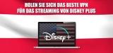 Das beste VPN für Disney Plus Amerika 2021