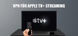 Apple TV Plus: In bester Qualität via VPN streamen